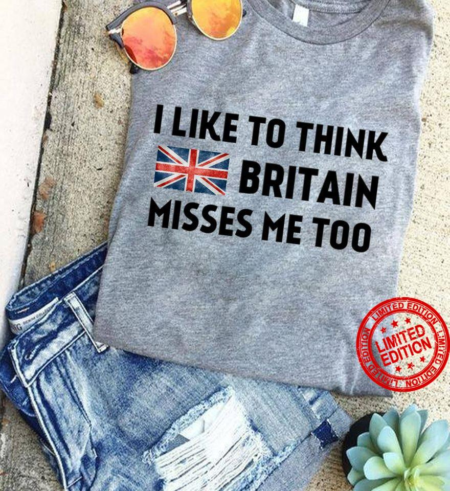 I Like To Think Britain Misses Me Too Shirt